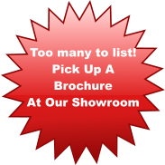 Too many to list! Pick Up A  Brochure  At Our Showroom